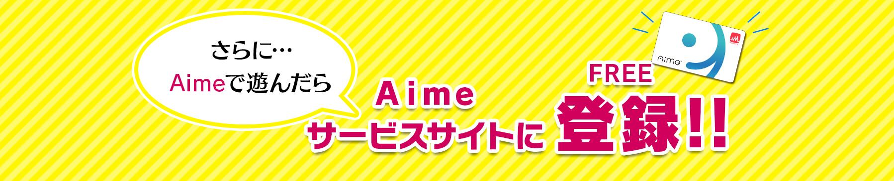 さらに…Aimeで遊んだらAimeサービスサイトに登録!!