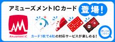 アミューズメントICカード登場! カード1枚で3社の対応サービスが楽しめる! 詳しくはこちら